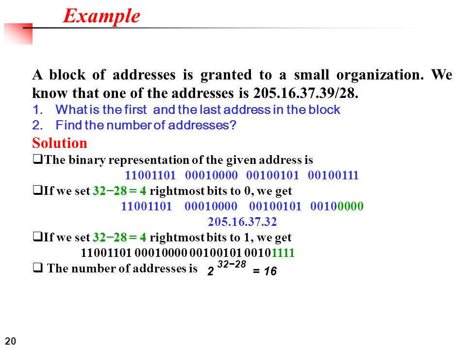 20 A block of addresses is granted to a small organization. We know that one of the addresses is 205.16.37.39/28. 1.What is the first and the last add