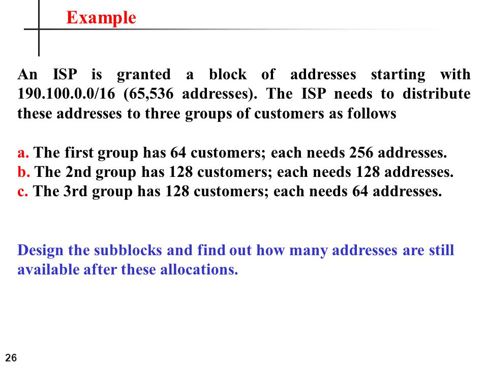 26 An ISP is granted a block of addresses starting with 190.100.0.0/16 (65,536 addresses). The ISP needs to distribute these addresses to three groups