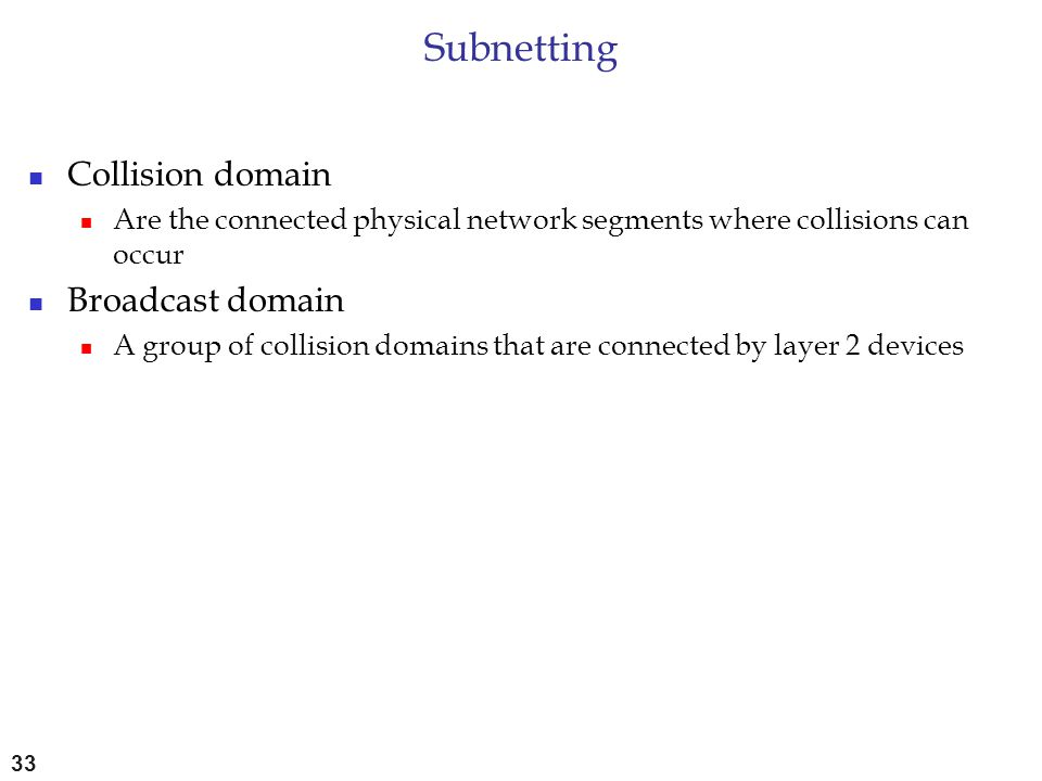 Subnetting Collision domain Are the connected physical network segments where collisions can occur Broadcast domain A group of collision domains that