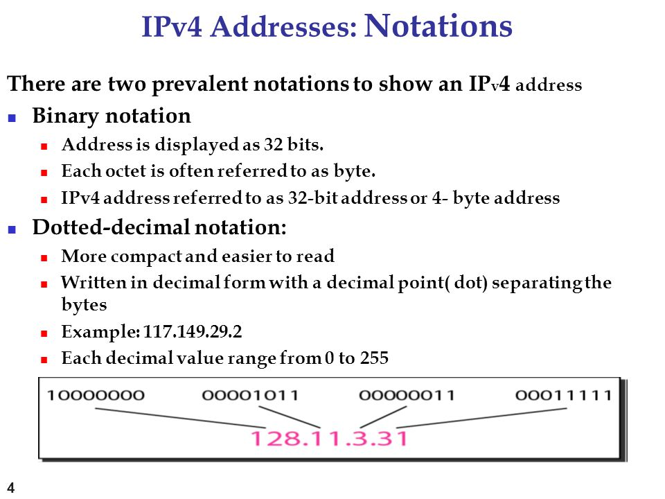 IPv4 Addresses: Notations There are two prevalent notations to show an IP v 4 address Binary notation Address is displayed as 32 bits. Each octet is o