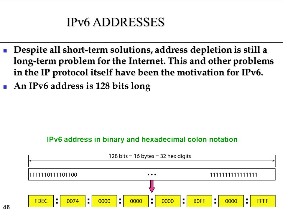 46 IPv6 ADDRESSES Despite all short-term solutions, address depletion is still a long-term problem for the Internet. This and other problems in the IP