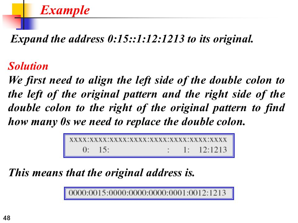 48 Expand the address 0:15::1:12:1213 to its original. Example Solution We first need to align the left side of the double colon to the left of the or