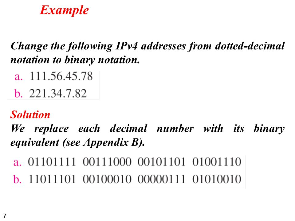 7 Change the following IPv4 addresses from dotted-decimal notation to binary notation. Example Solution We replace each decimal number with its binary