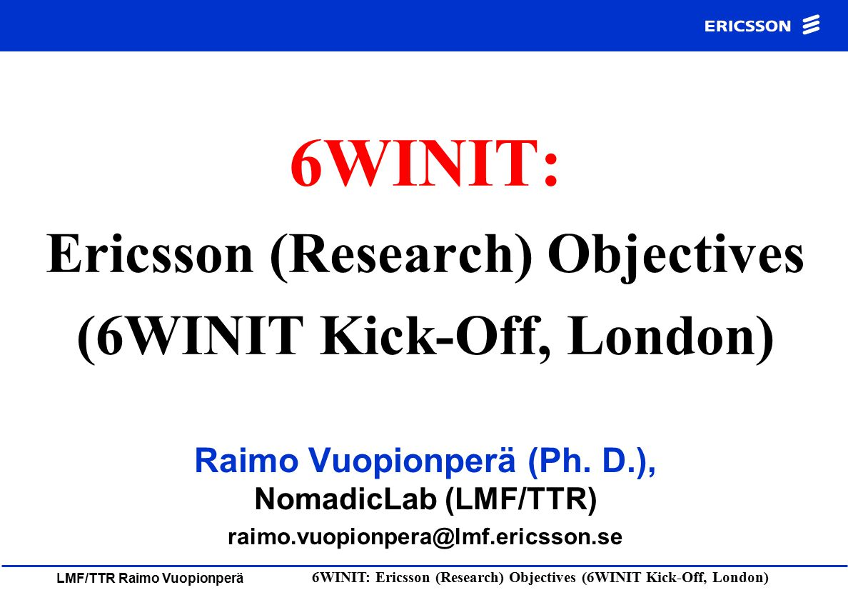 LMF/TTR Raimo Vuopionperä 6WINIT: Ericsson (Research) Objectives (6WINIT Kick-Off, London) Outline IPv6 Research at NomadicLab –Customer Demos & IPv6 –NomadicLab Intranet and (IPv6) Test Networks 6WINIT: ERICSSON (Research) Objectives