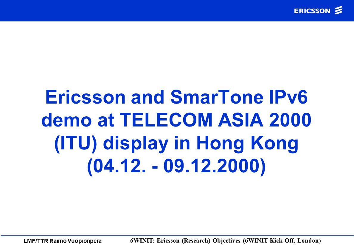 LMF/TTR Raimo Vuopionperä 6WINIT: Ericsson (Research) Objectives (6WINIT Kick-Off, London) Ericsson and SmarTone IPv6 demo at TELECOM ASIA 2000 (ITU)