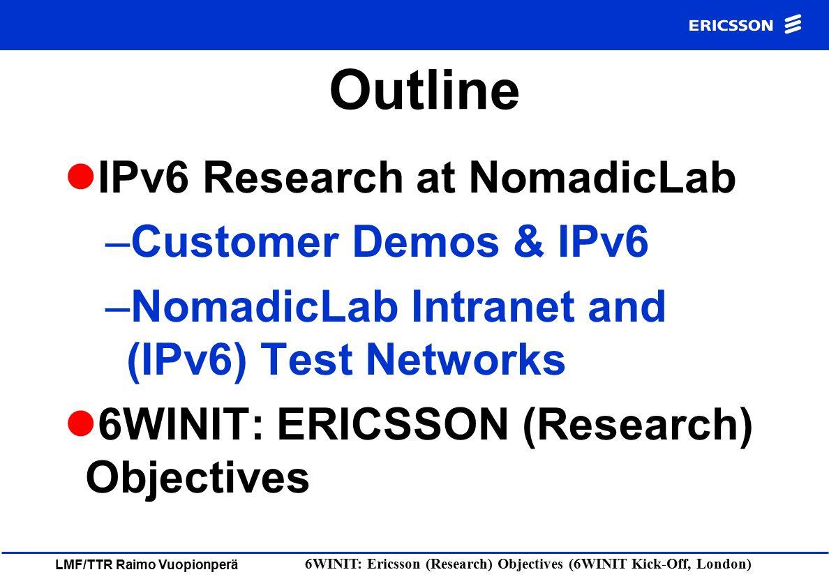 LMF/TTR Raimo Vuopionperä 6WINIT: Ericsson (Research) Objectives (6WINIT Kick-Off, London) NomadicLab Network Overview nomadiclab.com IPv6 Test Network Internet Firewall ECN piuha.net