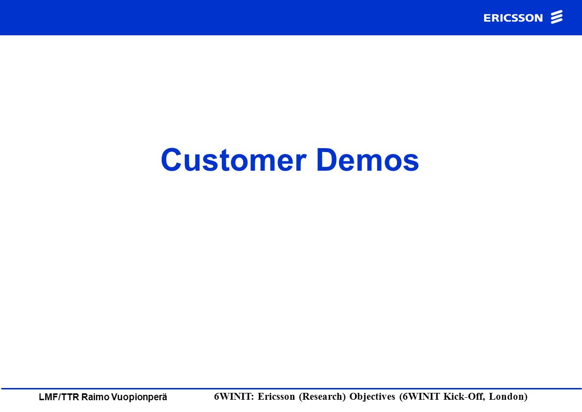 LMF/TTR Raimo Vuopionperä 6WINIT: Ericsson (Research) Objectives (6WINIT Kick-Off, London) Customer Demos
