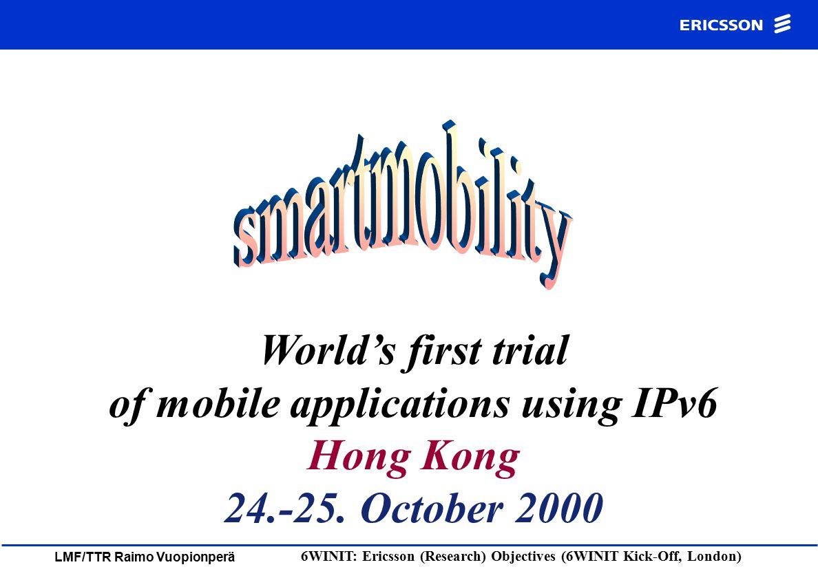 LMF/TTR Raimo Vuopionperä 6WINIT: Ericsson (Research) Objectives (6WINIT Kick-Off, London) IPv6 UK IPv6 UK IPv4 Hong Kong IPv4 Hong Kong Intern et Scenario2 IPv4 - IPv6 IPv4 GPRS /3G V6 in v4 tunnel Scenario 4 IPv6 terminals IPv6 DNS WWW, MP3, Quake, VoD Scenario 1 IPv6 Network IPv6 clients MIPv6 Scenario 5 LAN-Mobile Ethernet Operator 2 MIPv6 Scenario 3 WLAN Operator 1