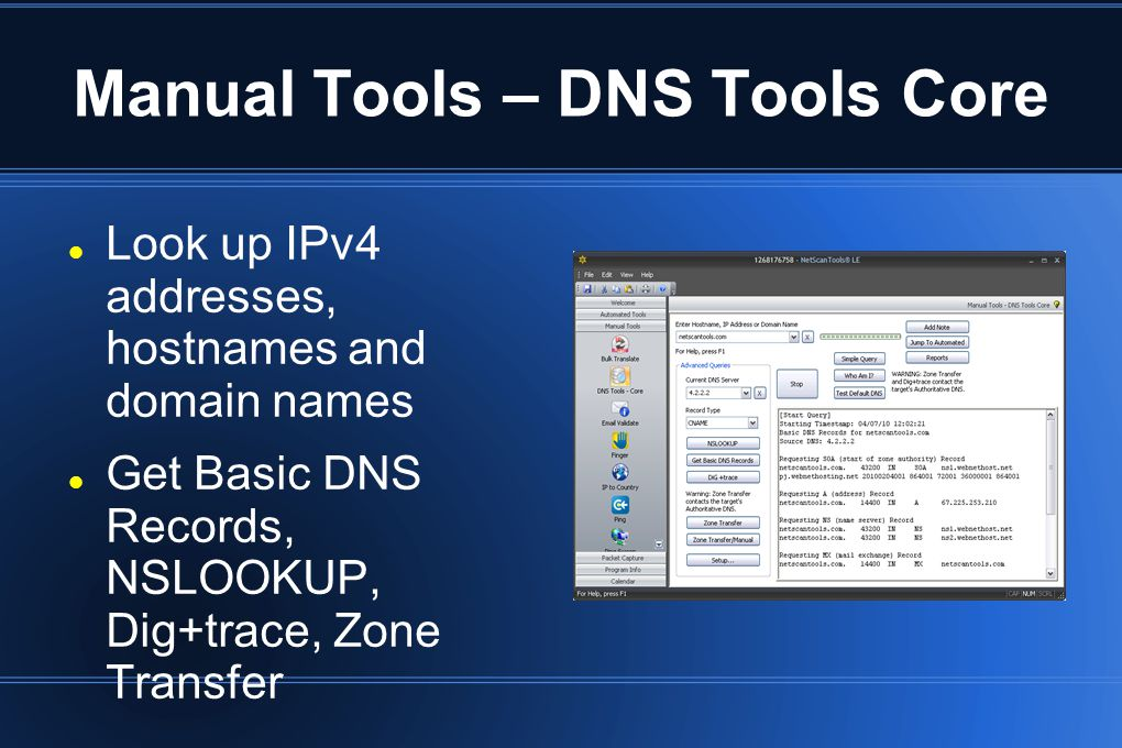Manual Tools – DNS Tools Core Look up IPv4 addresses, hostnames and domain names Get Basic DNS Records, NSLOOKUP, Dig+trace, Zone Transfer