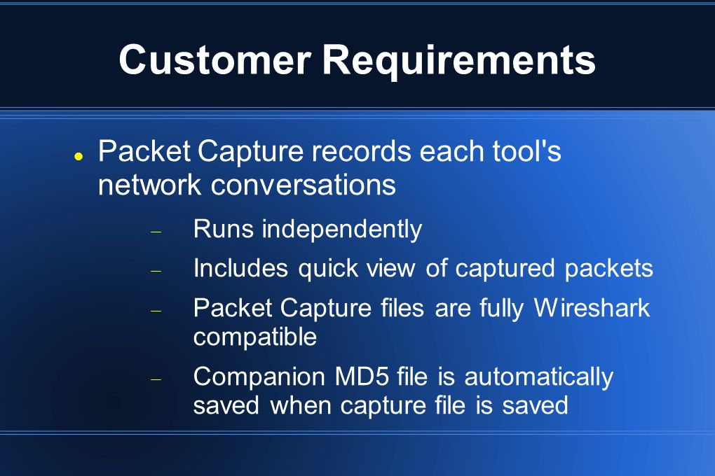 Customer Requirements Packet Capture records each tool's network conversations  Runs independently  Includes quick view of captured packets  Packet