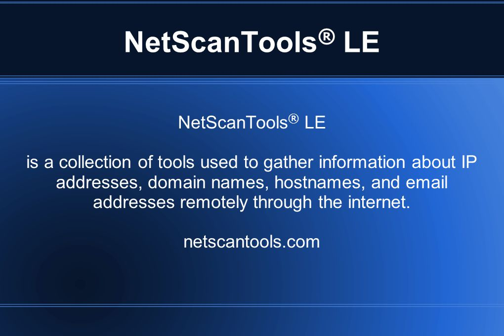 NetScanTools ® LE is a collection of tools used to gather information about IP addresses, domain names, hostnames, and email addresses remotely throug