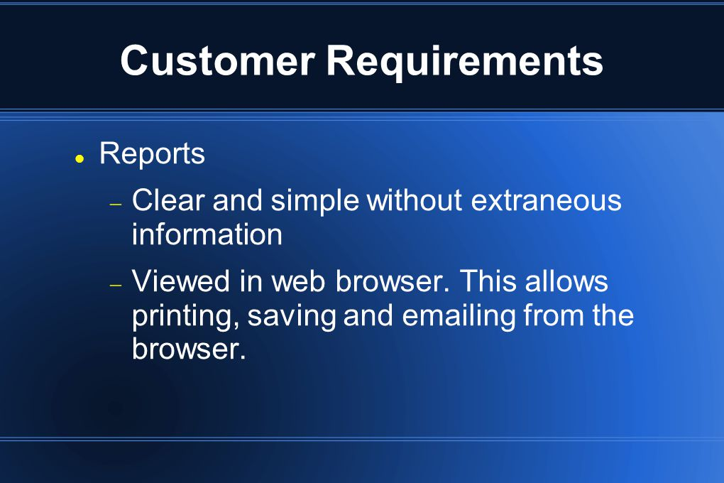 Customer Requirements Reports  Clear and simple without extraneous information  Viewed in web browser. This allows printing, saving and emailing fro