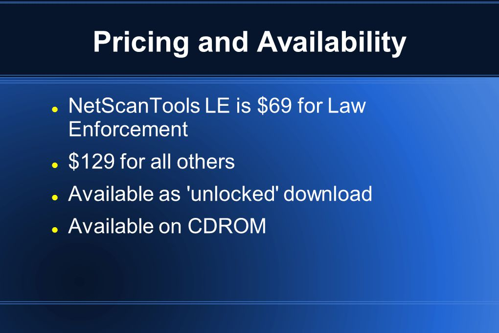 Pricing and Availability NetScanTools LE is $69 for Law Enforcement $129 for all others Available as 'unlocked' download Available on CDROM