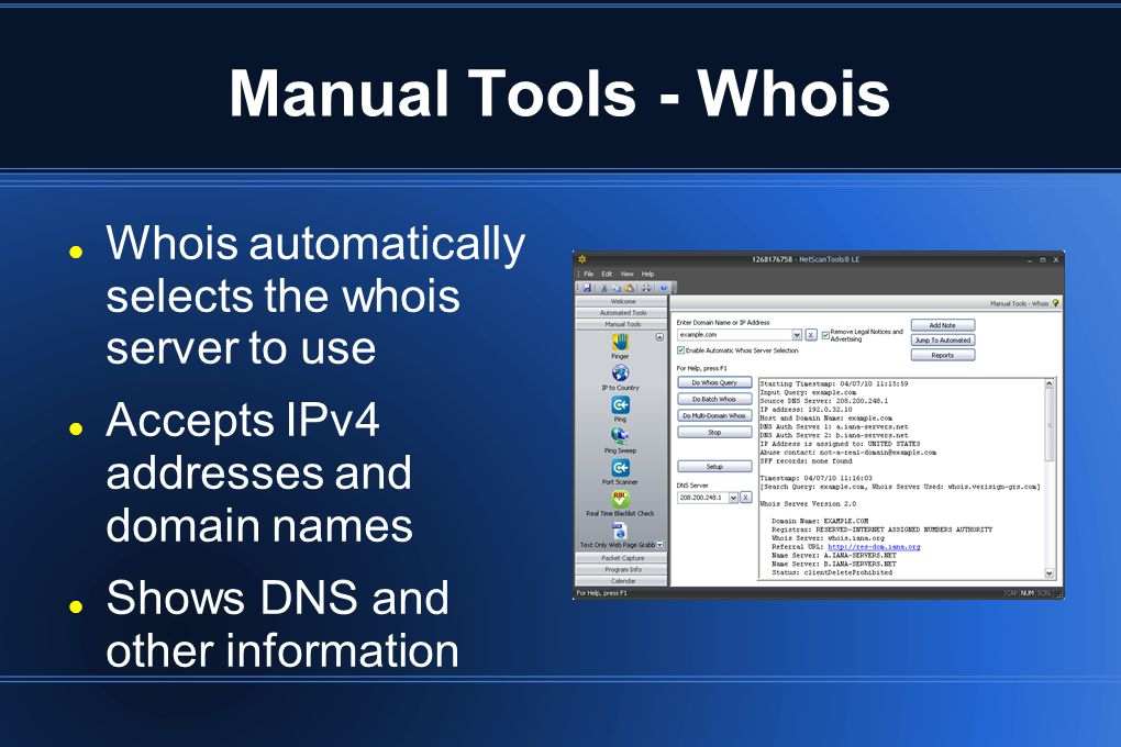 Manual Tools - Whois Whois automatically selects the whois server to use Accepts IPv4 addresses and domain names Shows DNS and other information