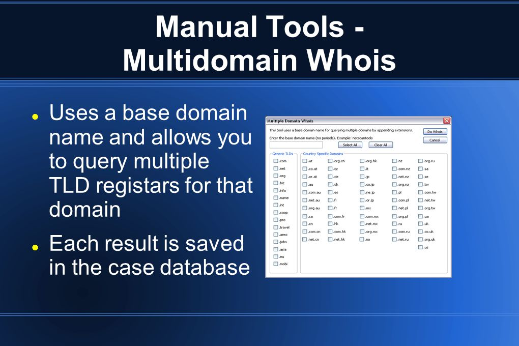 Manual Tools - Multidomain Whois Uses a base domain name and allows you to query multiple TLD registars for that domain Each result is saved in the ca