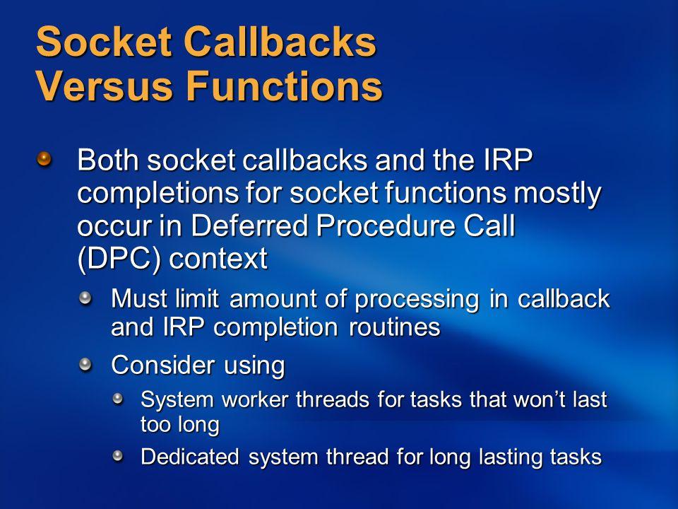 Socket Callbacks Versus Functions Both socket callbacks and the IRP completions for socket functions mostly occur in Deferred Procedure Call (DPC) con