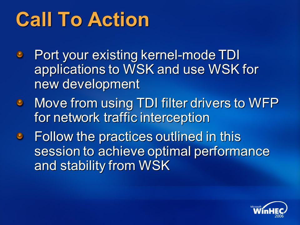 Call To Action Port your existing kernel-mode TDI applications to WSK and use WSK for new development Move from using TDI filter drivers to WFP for ne