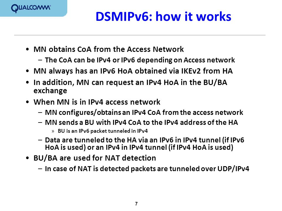 7 DSMIPv6: how it works MN obtains CoA from the Access Network –The CoA can be IPv4 or IPv6 depending on Access network MN always has an IPv6 HoA obta
