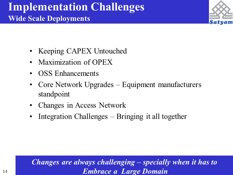 14 Implementation Challenges Wide Scale Deployments Keeping CAPEX Untouched Maximization of OPEX OSS Enhancements Core Network Upgrades – Equipment manufacturers standpoint Changes in Access Network Integration Challenges – Bringing it all together Changes are always challenging – specially when it has to Embrace a Large Domain