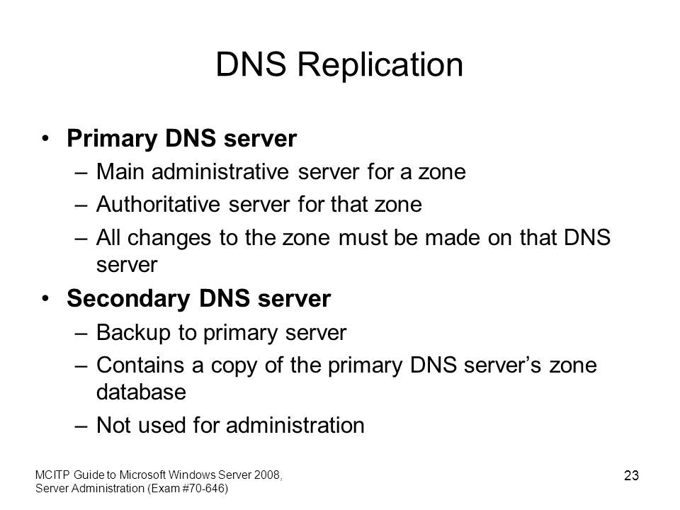 DNS Replication Primary DNS server –Main administrative server for a zone –Authoritative server for that zone –All changes to the zone must be made on