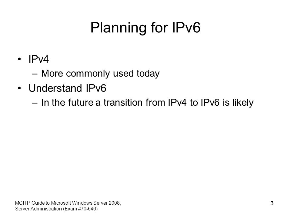 Planning for IPv6 IPv4 –More commonly used today Understand IPv6 –In the future a transition from IPv4 to IPv6 is likely MCITP Guide to Microsoft Wind