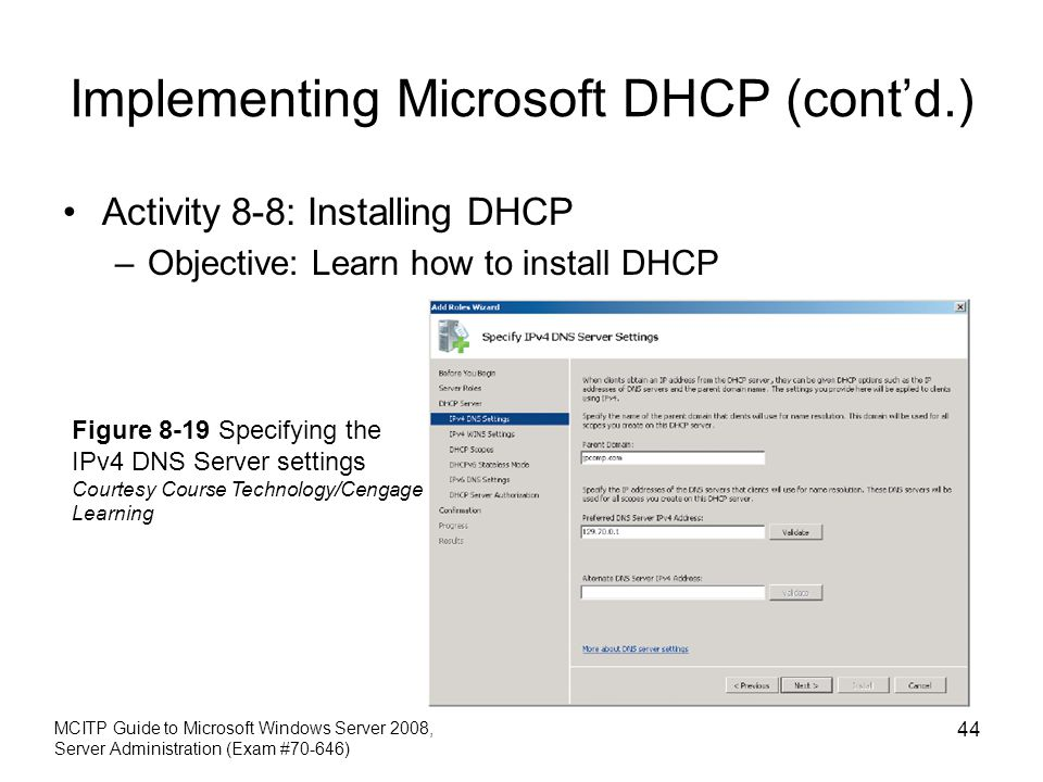 Implementing Microsoft DHCP (cont'd.) Activity 8-8: Installing DHCP –Objective: Learn how to install DHCP MCITP Guide to Microsoft Windows Server 2008