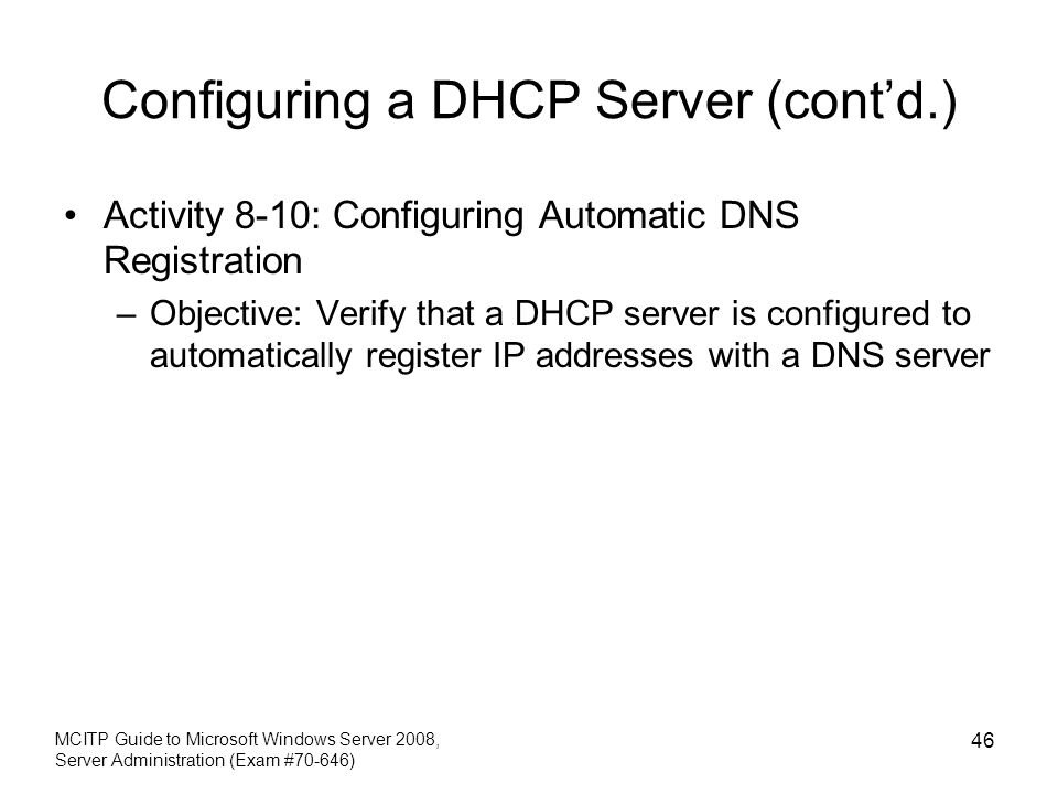 Configuring a DHCP Server (cont'd.) Activity 8-10: Configuring Automatic DNS Registration –Objective: Verify that a DHCP server is configured to autom