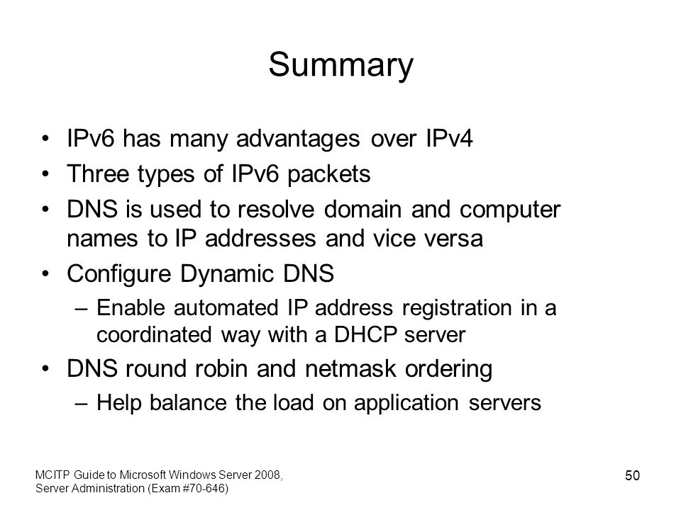 MCITP Guide to Microsoft Windows Server 2008, Server Administration (Exam #70-646) 50 Summary IPv6 has many advantages over IPv4 Three types of IPv6 p