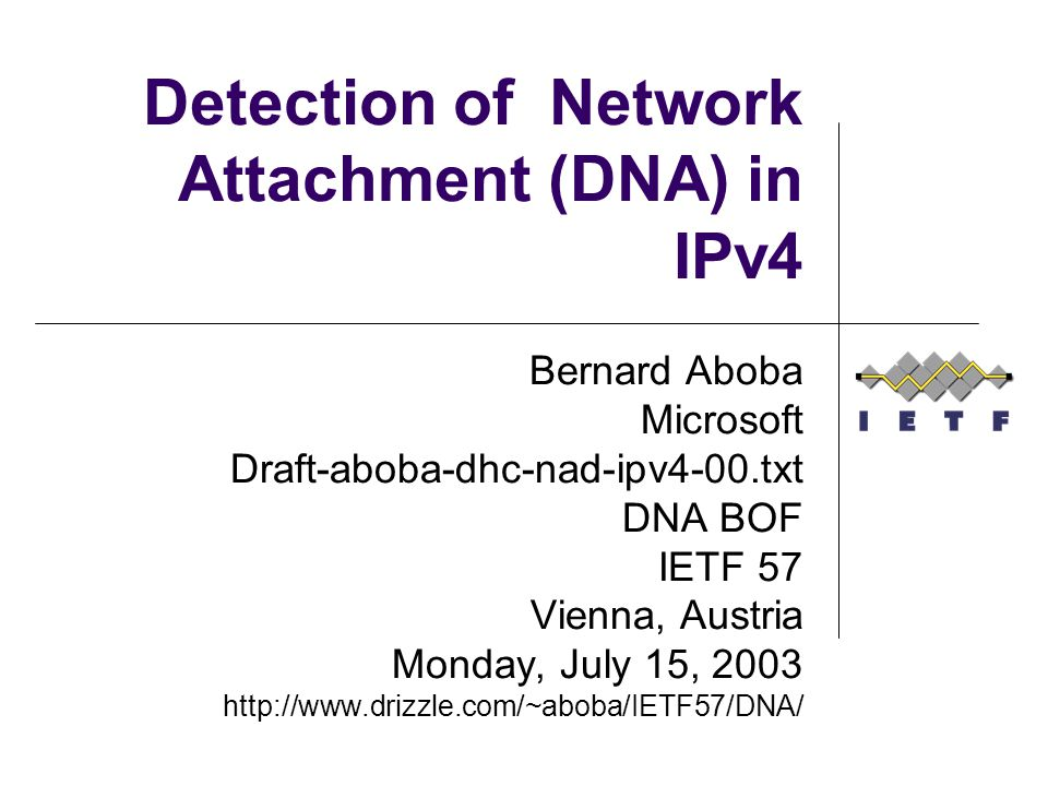 Detection of Network Attachment (DNA) in IPv4 Bernard Aboba Microsoft Draft-aboba-dhc-nad-ipv4-00.txt DNA BOF IETF 57 Vienna, Austria Monday, July 15, 2003 http://www.drizzle.com/~aboba/IETF57/DNA/