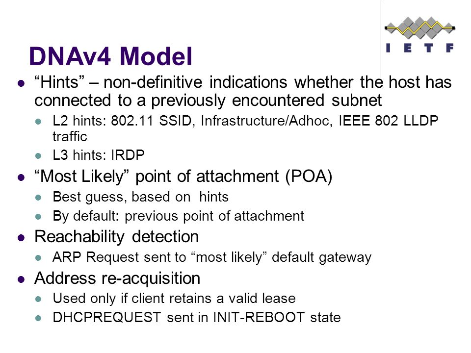 DNAv4 Model Hints – non-definitive indications whether the host has connected to a previously encountered subnet L2 hints: 802.11 SSID, Infrastructure/Adhoc, IEEE 802 LLDP traffic L3 hints: IRDP Most Likely point of attachment (POA) Best guess, based on hints By default: previous point of attachment Reachability detection ARP Request sent to most likely default gateway Address re-acquisition Used only if client retains a valid lease DHCPREQUEST sent in INIT-REBOOT state