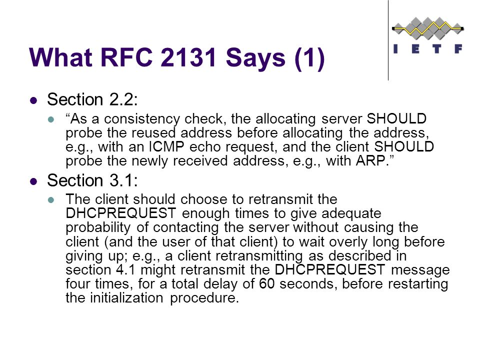 What RFC 2131 Says (2) Section 3.2: If the client receives neither a DHCPACK or a DHCPNAK message after employing the retransmission algorithm, the client MAY choose to use the previously allocated network address and configuration parameters for the remainder of the unexpired lease. Note that in this case, where the client retains its network address locally, the client will not normally relinquish its lease during a graceful shutdown. Section 3.7: A client SHOULD use DHCP to reacquire or verify its IP address and network parameters whenever the local network parameters may have changed; e.g., at system boot time or after a disconnection from the local network, as the local network configuration may change without the client s or user s knowledge.
