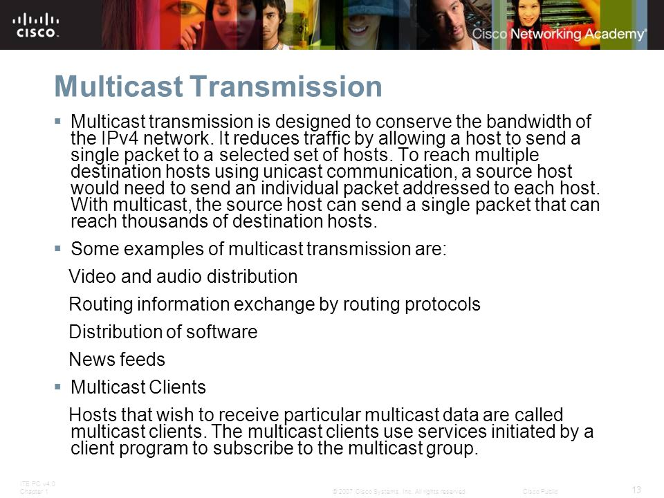 ITE PC v4.0 Chapter 1 13 © 2007 Cisco Systems, Inc. All rights reserved.Cisco Public Multicast Transmission  Multicast transmission is designed to co