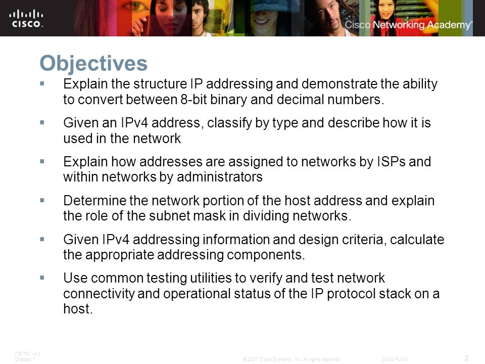ITE PC v4.0 Chapter 1 2 © 2007 Cisco Systems, Inc. All rights reserved.Cisco Public Objectives  Explain the structure IP addressing and demonstrate t