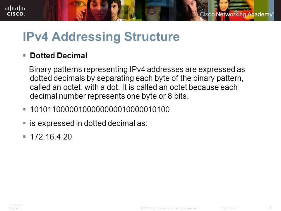 ITE PC v4.0 Chapter 1 4 © 2007 Cisco Systems, Inc. All rights reserved.Cisco Public IPv4 Addressing Structure  Dotted Decimal Binary patterns represe