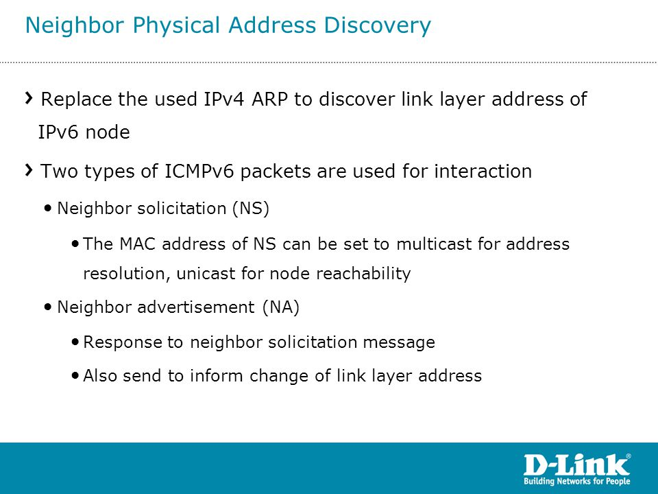 Replace the used IPv4 ARP to discover link layer address of IPv6 node Two types of ICMPv6 packets are used for interaction Neighbor solicitation (NS)