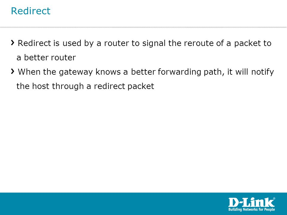Redirect is used by a router to signal the reroute of a packet to a better router When the gateway knows a better forwarding path, it will notify the