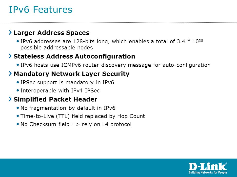 Larger Address Spaces IPv6 addresses are 128-bits long, which enables a total of 3.4 * 10 38 possible addressable nodes Stateless Address Autoconfigur