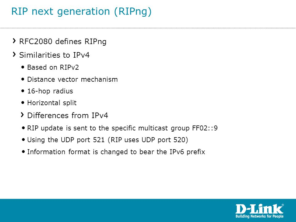 RFC2080 defines RIPng Similarities to IPv4 Based on RIPv2 Distance vector mechanism 16-hop radius Horizontal split Differences from IPv4 RIP update is