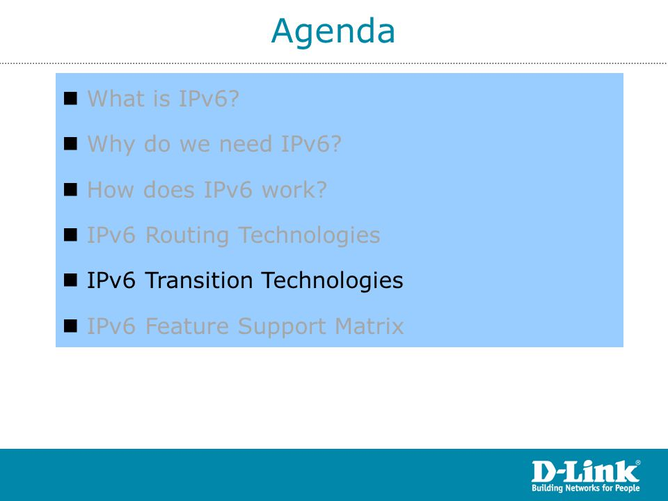 Agenda What is IPv6? Why do we need IPv6? How does IPv6 work? IPv6 Routing Technologies IPv6 Transition Technologies IPv6 Feature Support Matrix