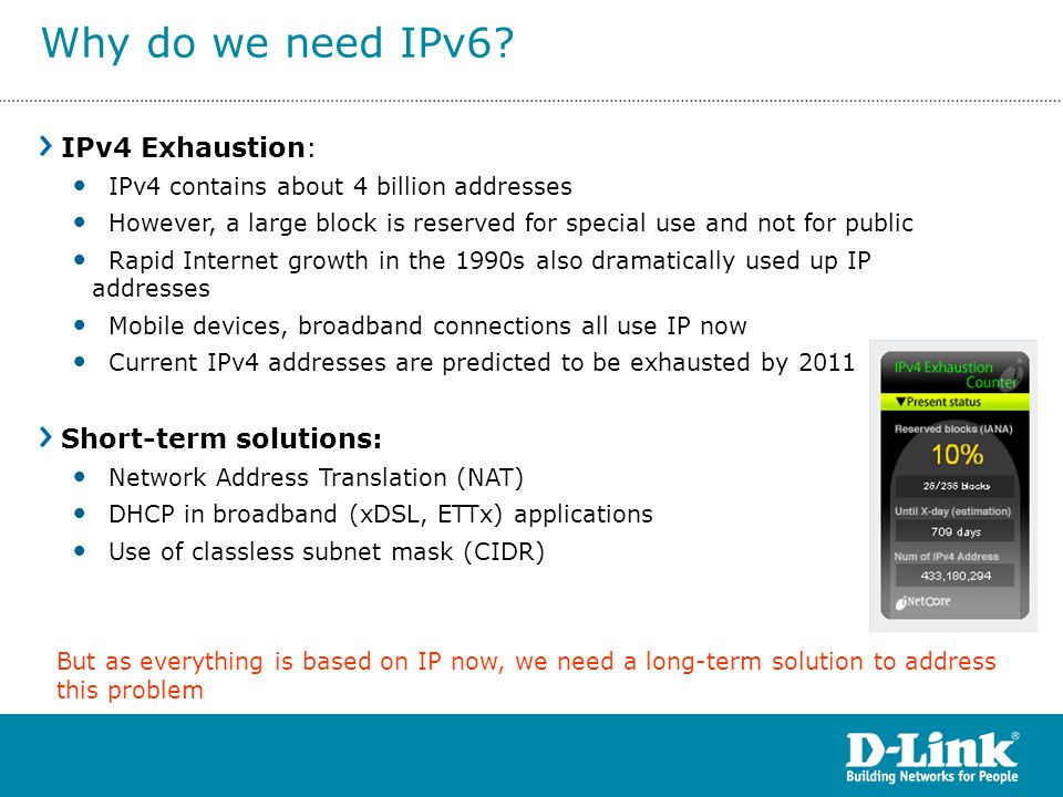 IPv4 Exhaustion: IPv4 contains about 4 billion addresses However, a large block is reserved for special use and not for public Rapid Internet growth i