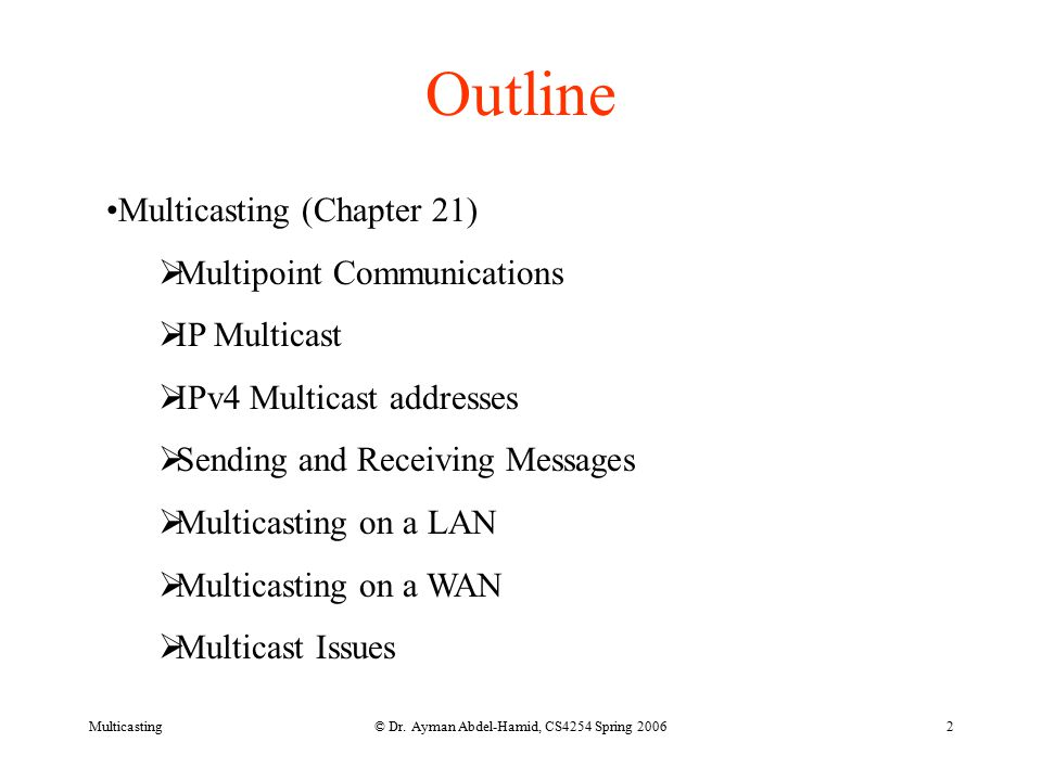 © Dr. Ayman Abdel-Hamid, CS4254 Spring 20062 Outline Multicasting (Chapter 21)  Multipoint Communications  IP Multicast  IPv4 Multicast addresses 