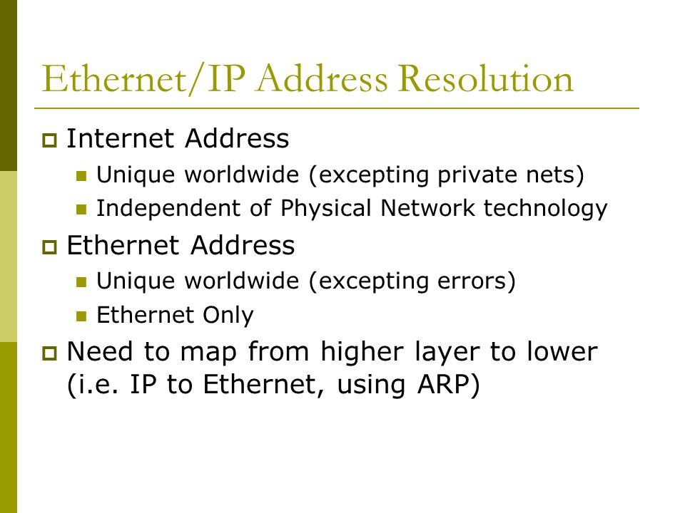 Ethernet/IP Address Resolution  Internet Address Unique worldwide (excepting private nets) ‏ Independent of Physical Network technology  Ethernet Address Unique worldwide (excepting errors) ‏ Ethernet Only  Need to map from higher layer to lower (i.e.