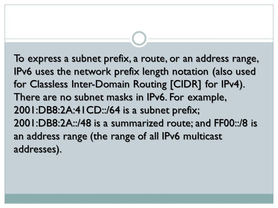 To express a subnet prefix, a route, or an address range, IPv6 uses the network prefix length notation (also used for Classless Inter-Domain Routing [CIDR] for IPv4).