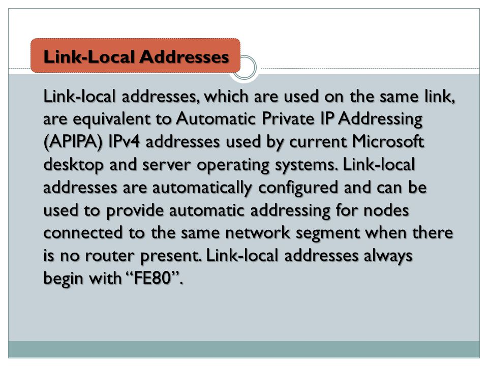 Link-Local Addresses Link-local addresses, which are used on the same link, are equivalent to Automatic Private IP Addressing (APIPA) IPv4 addresses used by current Microsoft desktop and server operating systems.