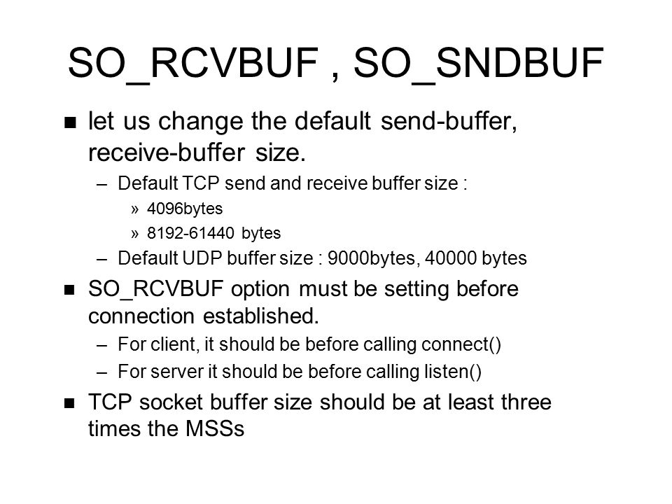 SO_RCVBUF, SO_SNDBUF let us change the default send-buffer, receive-buffer size. –Default TCP send and receive buffer size : »4096bytes »8192-61440 by