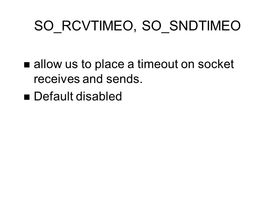 SO_RCVTIMEO, SO_SNDTIMEO allow us to place a timeout on socket receives and sends. Default disabled