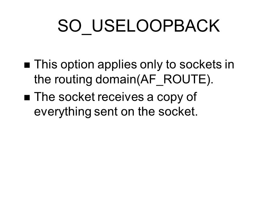 SO_USELOOPBACK This option applies only to sockets in the routing domain(AF_ROUTE). The socket receives a copy of everything sent on the socket.