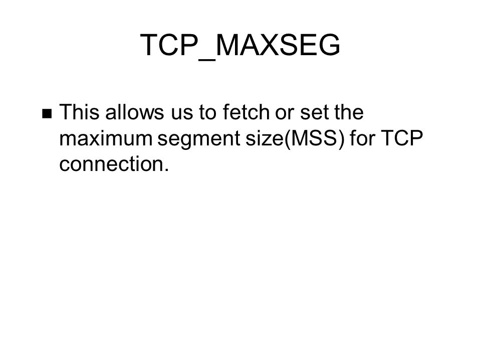 TCP_MAXSEG This allows us to fetch or set the maximum segment size(MSS) for TCP connection.
