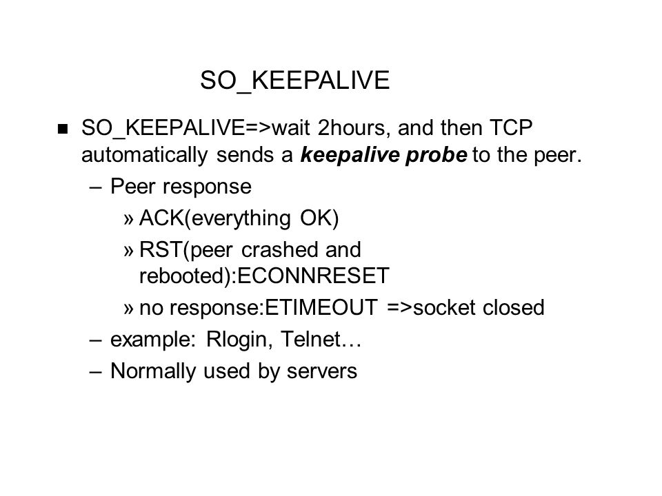 SO_KEEPALIVE=>wait 2hours, and then TCP automatically sends a keepalive probe to the peer. –Peer response »ACK(everything OK) »RST(peer crashed and re