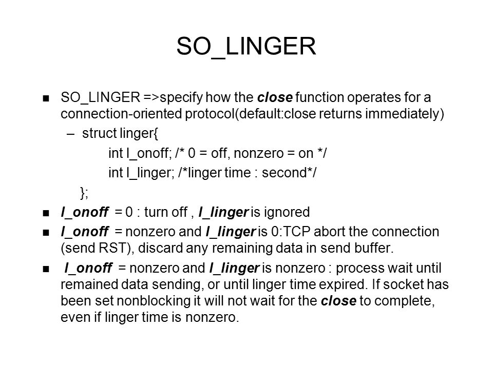 SO_LINGER SO_LINGER =>specify how the close function operates for a connection-oriented protocol(default:close returns immediately) –struct linger{ in
